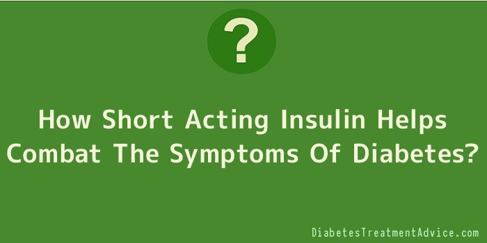 How Short Acting Insulin Helps Combat The Symptoms Of Diabetes