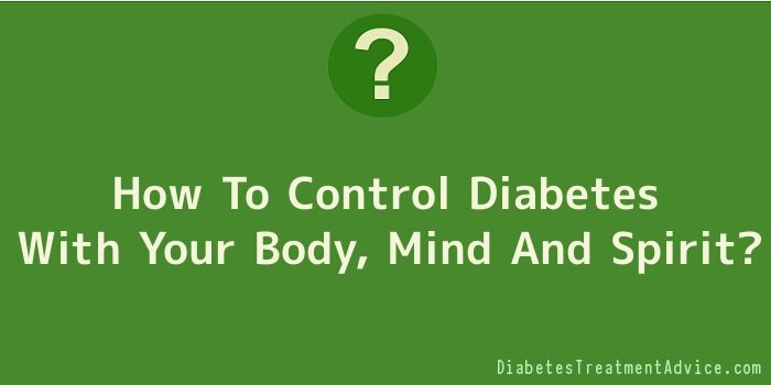 How To Control Diabetes With Your Body, Mind And Spirit