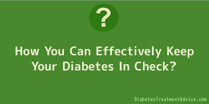 How You Can Effectively Keep Your Diabetes In Check